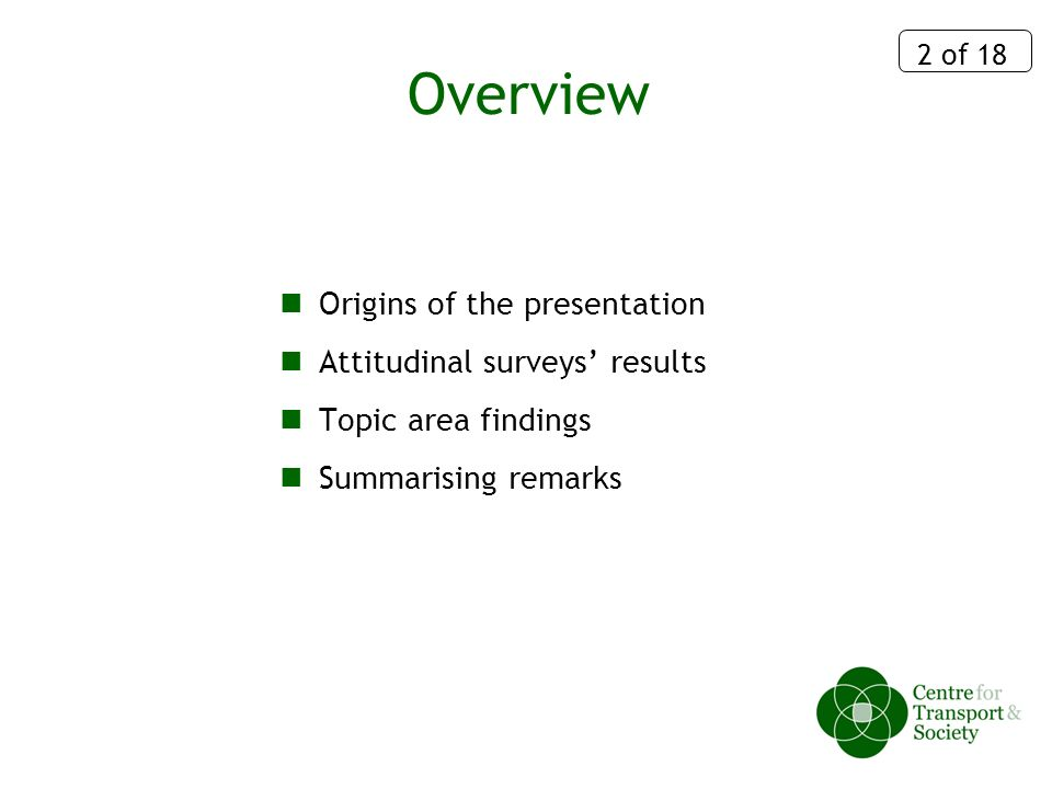 2 of 18 Overview Origins of the presentation Attitudinal surveys results Topic area findings Summarising remarks