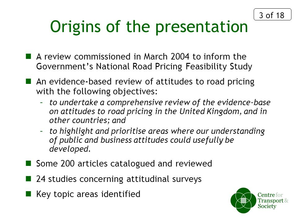 3 of 18 Origins of the presentation A review commissioned in March 2004 to inform the Governments National Road Pricing Feasibility Study An evidence-based review of attitudes to road pricing with the following objectives: –to undertake a comprehensive review of the evidence-base on attitudes to road pricing in the United Kingdom, and in other countries; and –to highlight and prioritise areas where our understanding of public and business attitudes could usefully be developed.