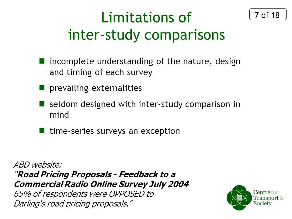 7 of 18 Limitations of inter-study comparisons incomplete understanding of the nature, design and timing of each survey prevailing externalities seldom designed with inter-study comparison in mind time-series surveys an exception ABD website: Road Pricing Proposals - Feedback to a Commercial Radio Online Survey July 2004 65% of respondents were OPPOSED to Darling s road pricing proposals.