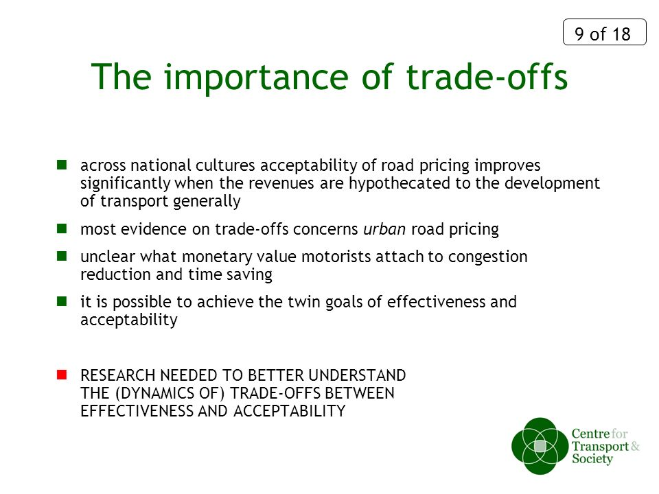 9 of 18 The importance of trade-offs across national cultures acceptability of road pricing improves significantly when the revenues are hypothecated to the development of transport generally most evidence on trade-offs concerns urban road pricing unclear what monetary value motorists attach to congestion reduction and time saving it is possible to achieve the twin goals of effectiveness and acceptability RESEARCH NEEDED TO BETTER UNDERSTAND THE (DYNAMICS OF) TRADE-OFFS BETWEEN EFFECTIVENESS AND ACCEPTABILITY