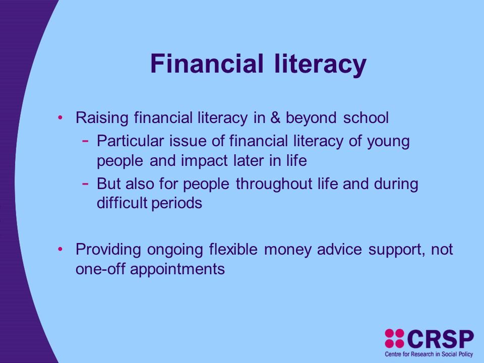 Financial literacy Raising financial literacy in & beyond school - Particular issue of financial literacy of young people and impact later in life - But also for people throughout life and during difficult periods Providing ongoing flexible money advice support, not one-off appointments
