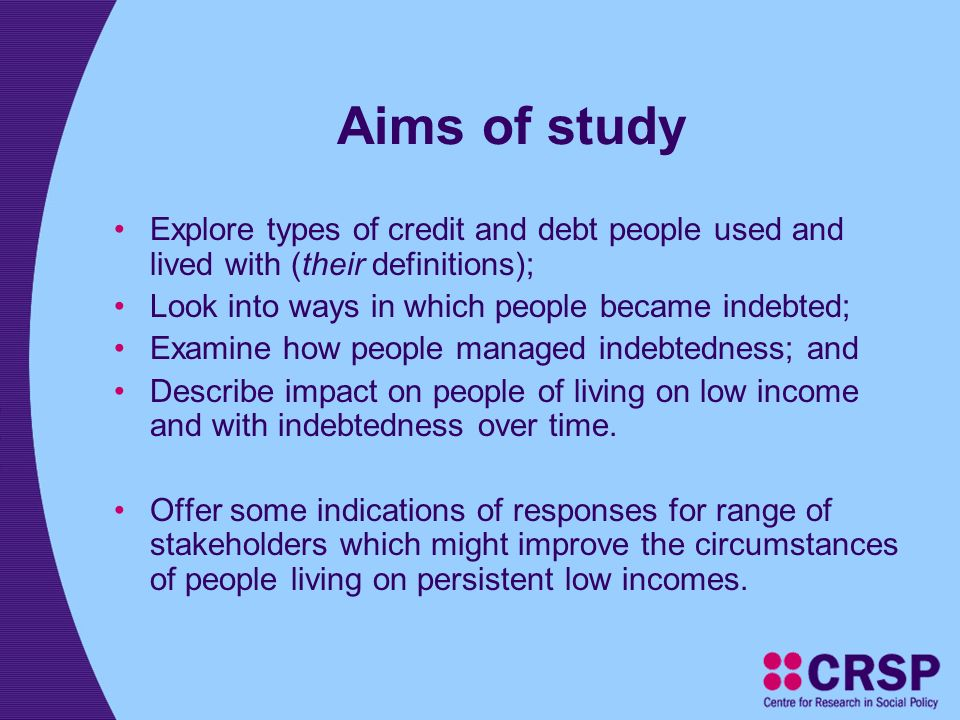 Aims of study Explore types of credit and debt people used and lived with (their definitions); Look into ways in which people became indebted; Examine how people managed indebtedness; and Describe impact on people of living on low income and with indebtedness over time.