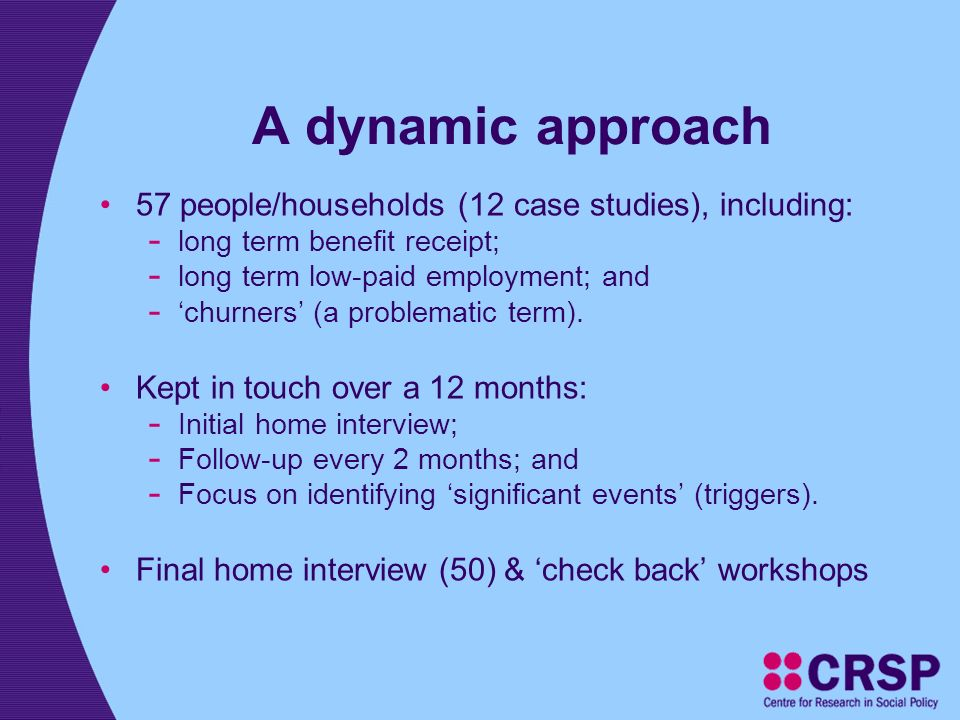 A dynamic approach 57 people/households (12 case studies), including: - long term benefit receipt; - long term low-paid employment; and - churners (a problematic term).