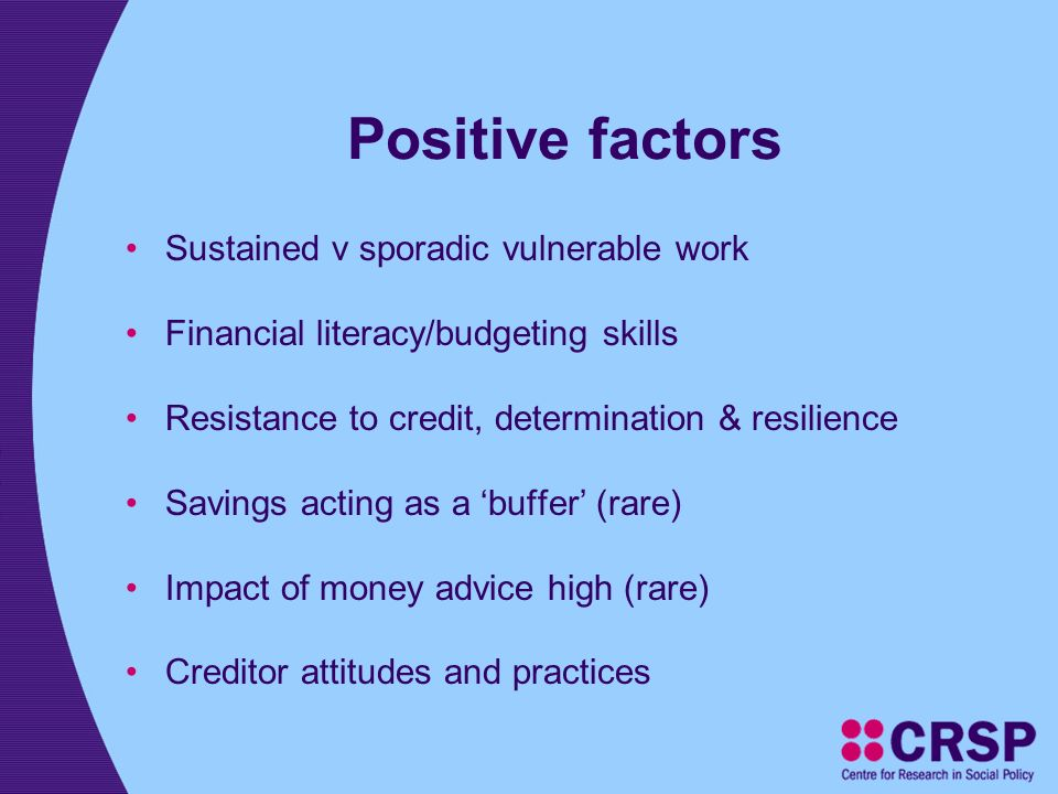 Positive factors Sustained v sporadic vulnerable work Financial literacy/budgeting skills Resistance to credit, determination & resilience Savings acting as a buffer (rare) Impact of money advice high (rare) Creditor attitudes and practices