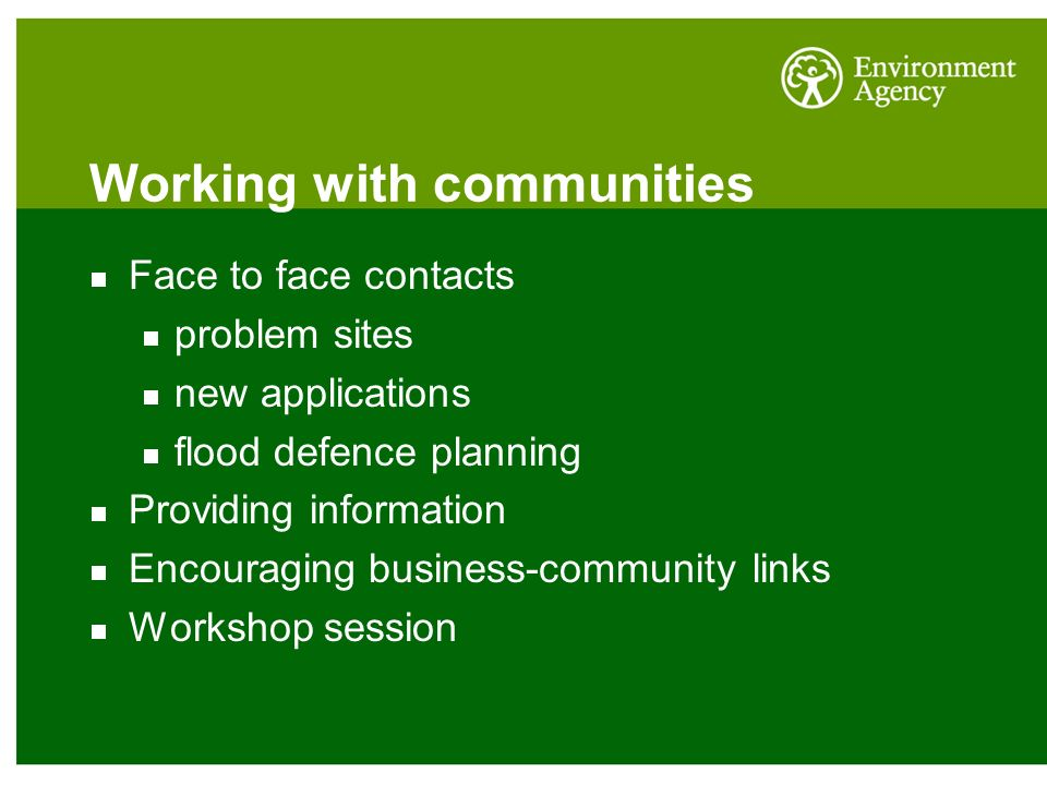 Working with communities Face to face contacts problem sites new applications flood defence planning Providing information Encouraging business-community links Workshop session