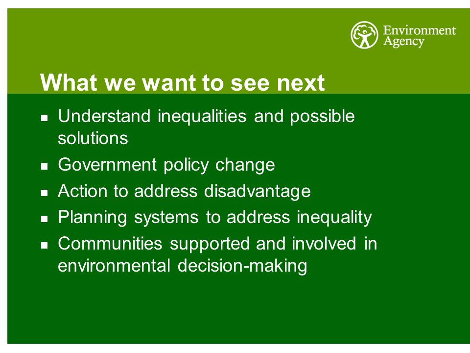 What we want to see next Understand inequalities and possible solutions Government policy change Action to address disadvantage Planning systems to address inequality Communities supported and involved in environmental decision-making
