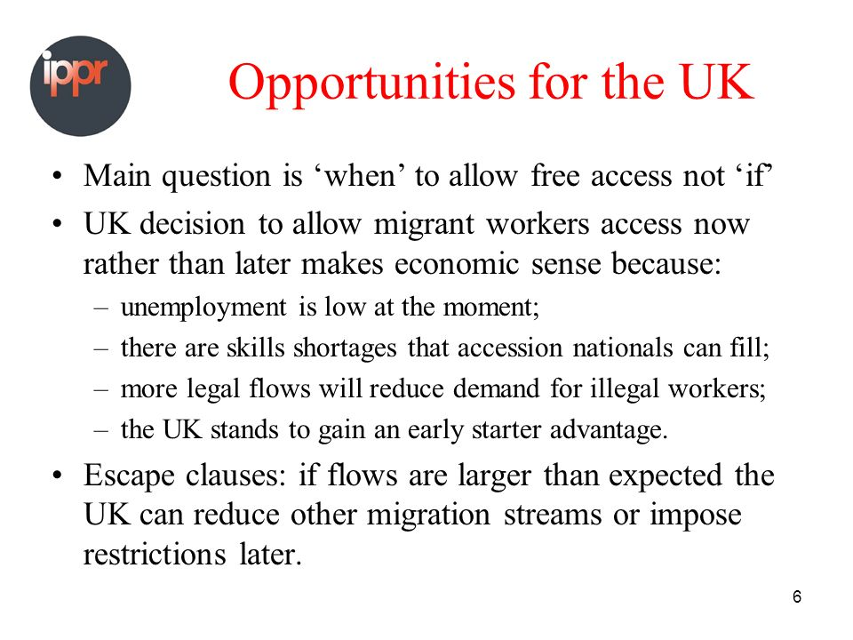 6 Opportunities for the UK Main question is when to allow free access not if UK decision to allow migrant workers access now rather than later makes economic sense because: –unemployment is low at the moment; –there are skills shortages that accession nationals can fill; –more legal flows will reduce demand for illegal workers; –the UK stands to gain an early starter advantage.