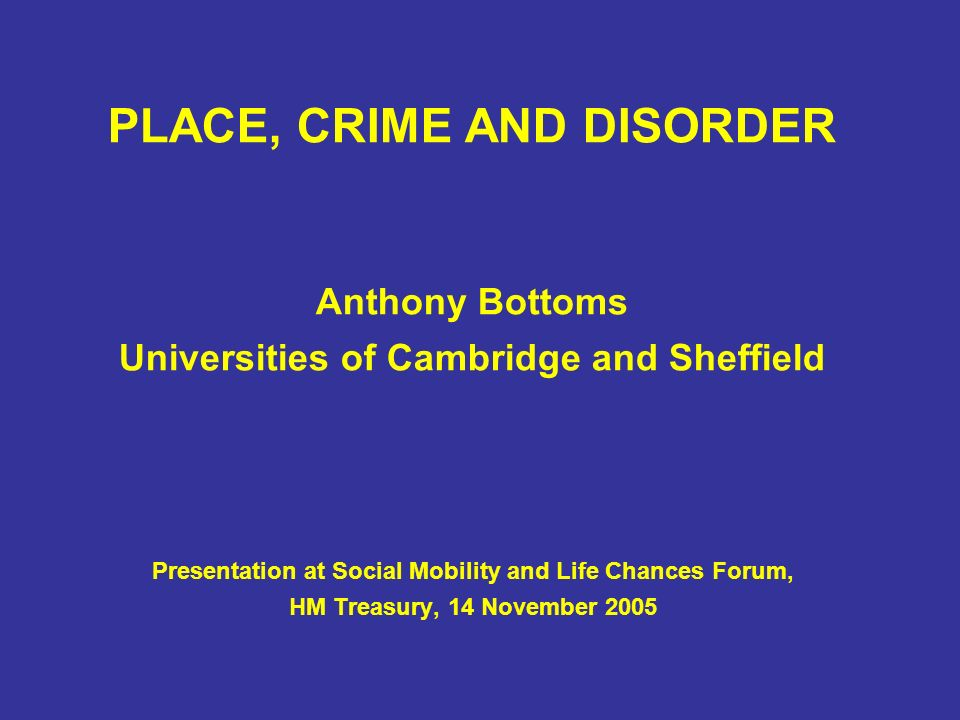 PLACE, CRIME AND DISORDER Anthony Bottoms Universities of Cambridge and Sheffield Presentation at Social Mobility and Life Chances Forum, HM Treasury, 14 November 2005