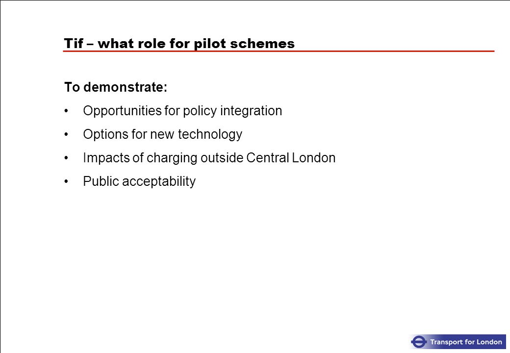Tif – what role for pilot schemes To demonstrate: Opportunities for policy integration Options for new technology Impacts of charging outside Central London Public acceptability