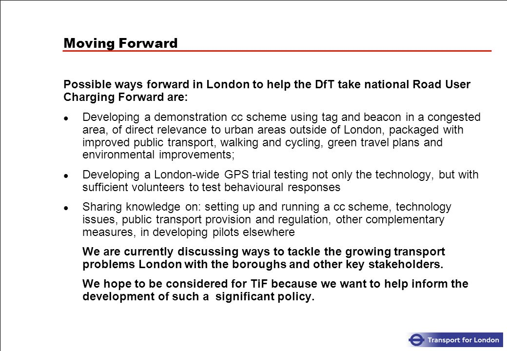 Moving Forward Possible ways forward in London to help the DfT take national Road User Charging Forward are: Developing a demonstration cc scheme using tag and beacon in a congested area, of direct relevance to urban areas outside of London, packaged with improved public transport, walking and cycling, green travel plans and environmental improvements; Developing a London-wide GPS trial testing not only the technology, but with sufficient volunteers to test behavioural responses Sharing knowledge on: setting up and running a cc scheme, technology issues, public transport provision and regulation, other complementary measures, in developing pilots elsewhere We are currently discussing ways to tackle the growing transport problems London with the boroughs and other key stakeholders.