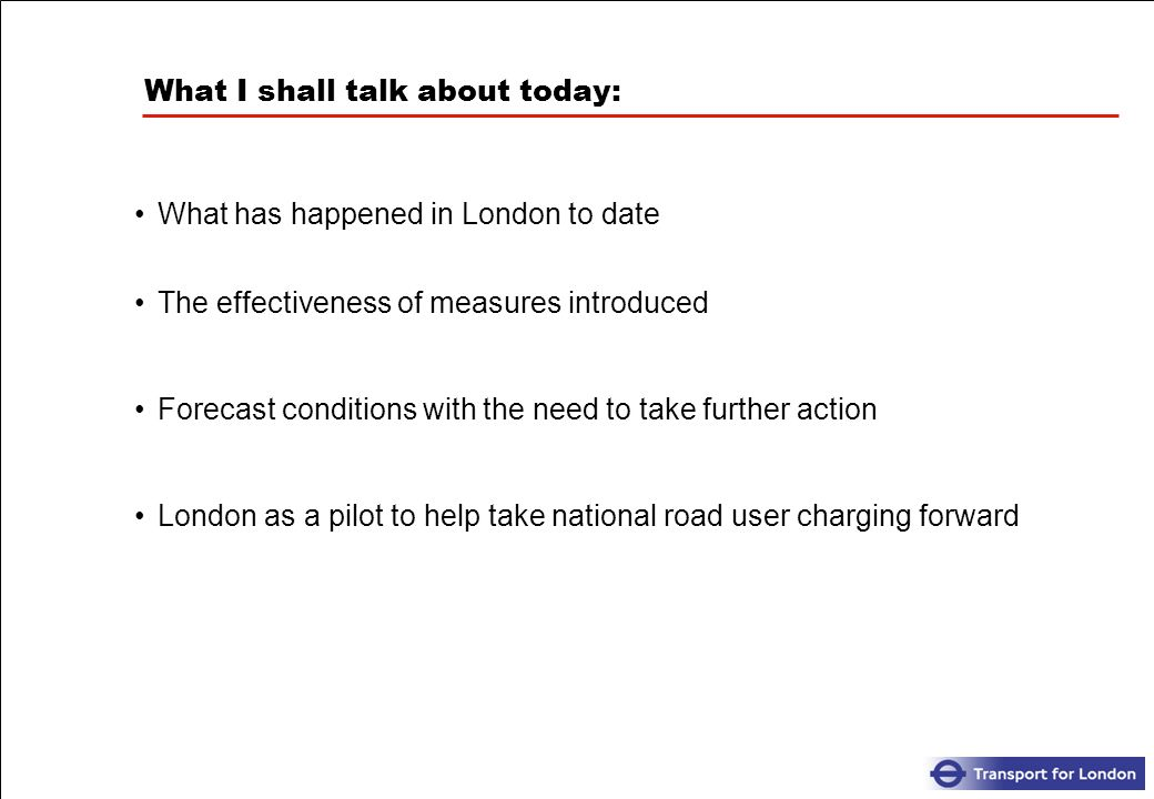 What I shall talk about today: What has happened in London to date The effectiveness of measures introduced Forecast conditions with the need to take further action London as a pilot to help take national road user charging forward