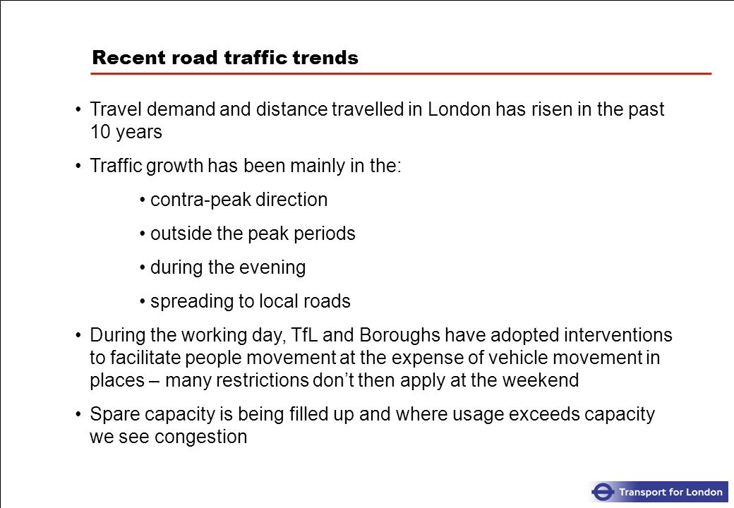 Recent road traffic trends Travel demand and distance travelled in London has risen in the past 10 years Traffic growth has been mainly in the: contra-peak direction outside the peak periods during the evening spreading to local roads During the working day, TfL and Boroughs have adopted interventions to facilitate people movement at the expense of vehicle movement in places – many restrictions dont then apply at the weekend Spare capacity is being filled up and where usage exceeds capacity we see congestion