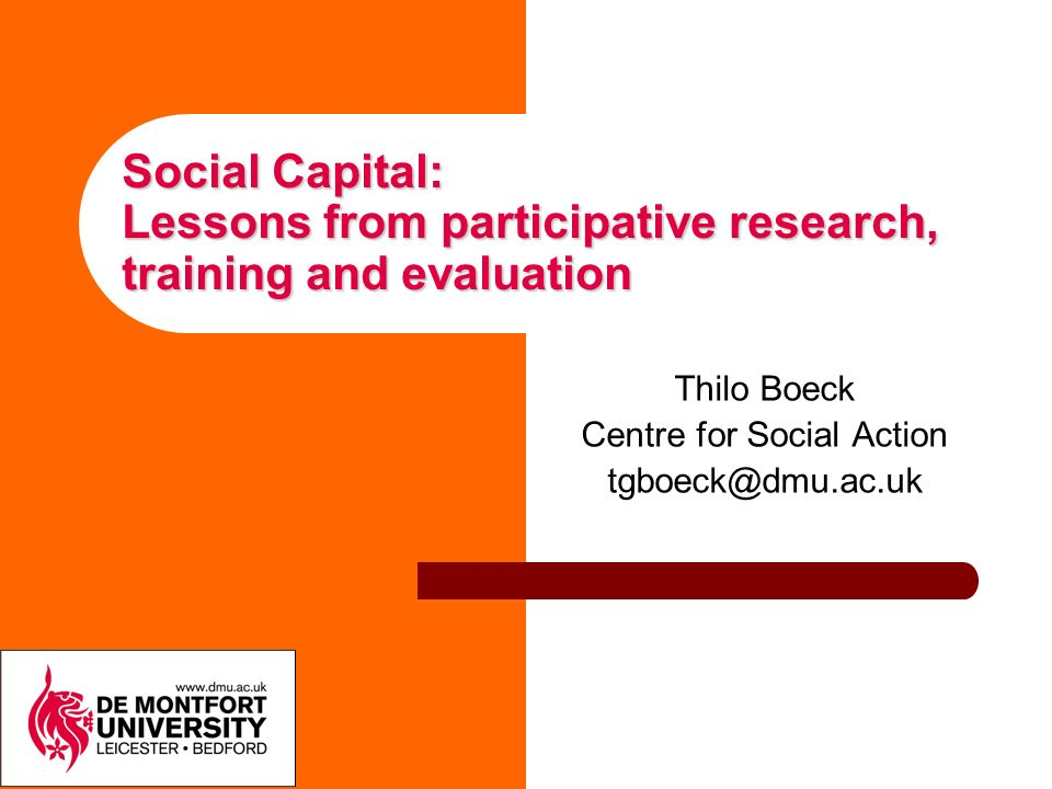 Social Capital: Lessons from participative research, training and evaluation Thilo Boeck Centre for Social Action tgboeck@dmu.ac.uk