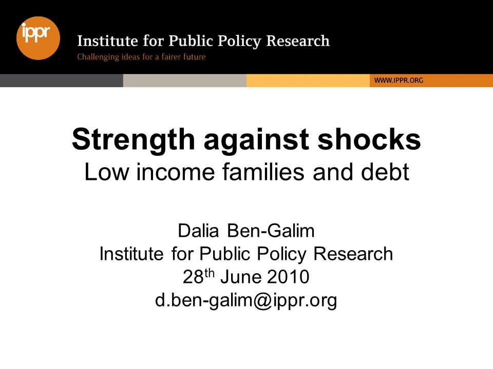 Strength against shocks Low income families and debt Dalia Ben-Galim Institute for Public Policy Research 28 th June 2010 d.ben-galim@ippr.org