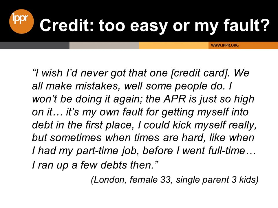 I wish Id never got that one [credit card]. We all make mistakes, well some people do.