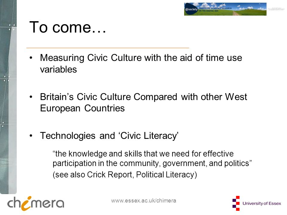 www.essex.ac.uk/chimera To come… Measuring Civic Culture with the aid of time use variables Britains Civic Culture Compared with other West European Countries Technologies and Civic Literacy the knowledge and skills that we need for effective participation in the community, government, and politics (see also Crick Report, Political Literacy)