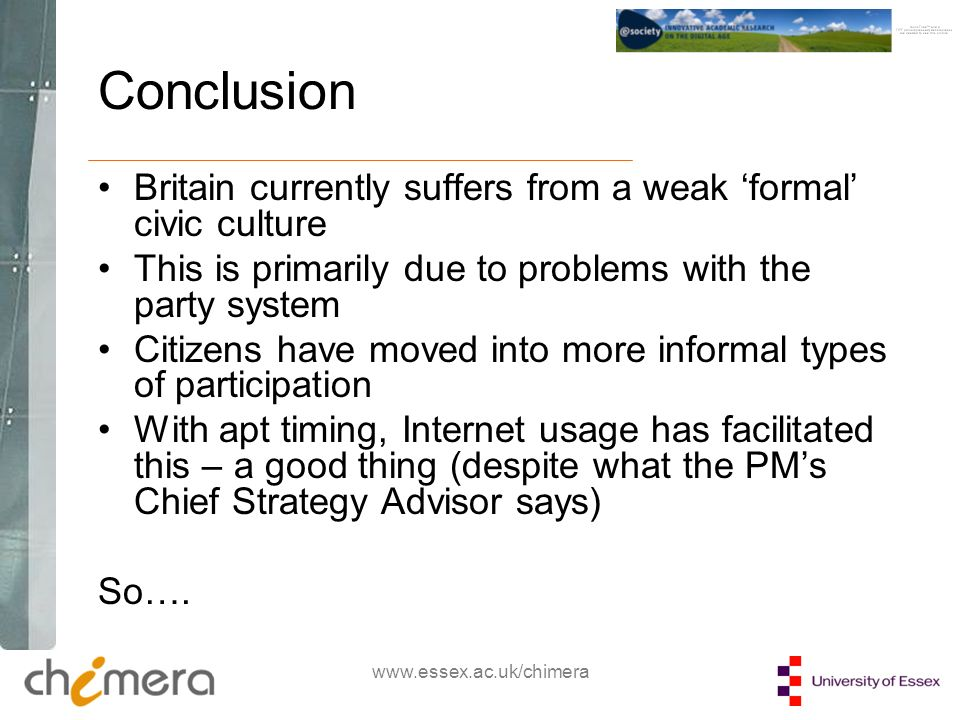 www.essex.ac.uk/chimera Conclusion Britain currently suffers from a weak formal civic culture This is primarily due to problems with the party system Citizens have moved into more informal types of participation With apt timing, Internet usage has facilitated this – a good thing (despite what the PMs Chief Strategy Advisor says) So….