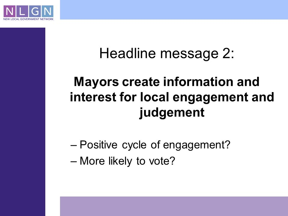 Headline message 2: Mayors create information and interest for local engagement and judgement –Positive cycle of engagement.