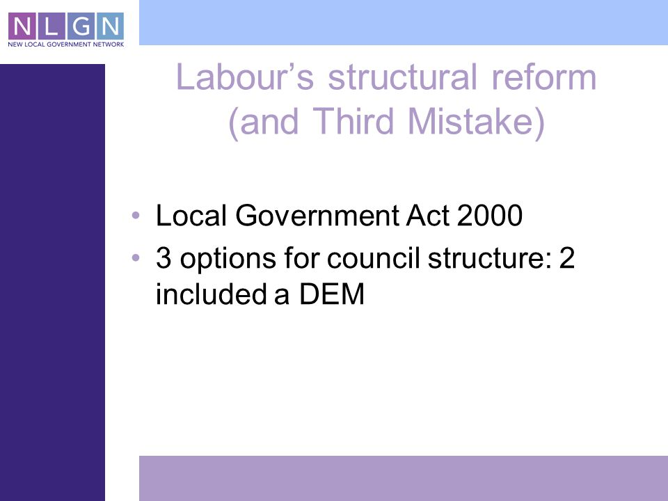 Labours structural reform (and Third Mistake) Local Government Act options for council structure: 2 included a DEM