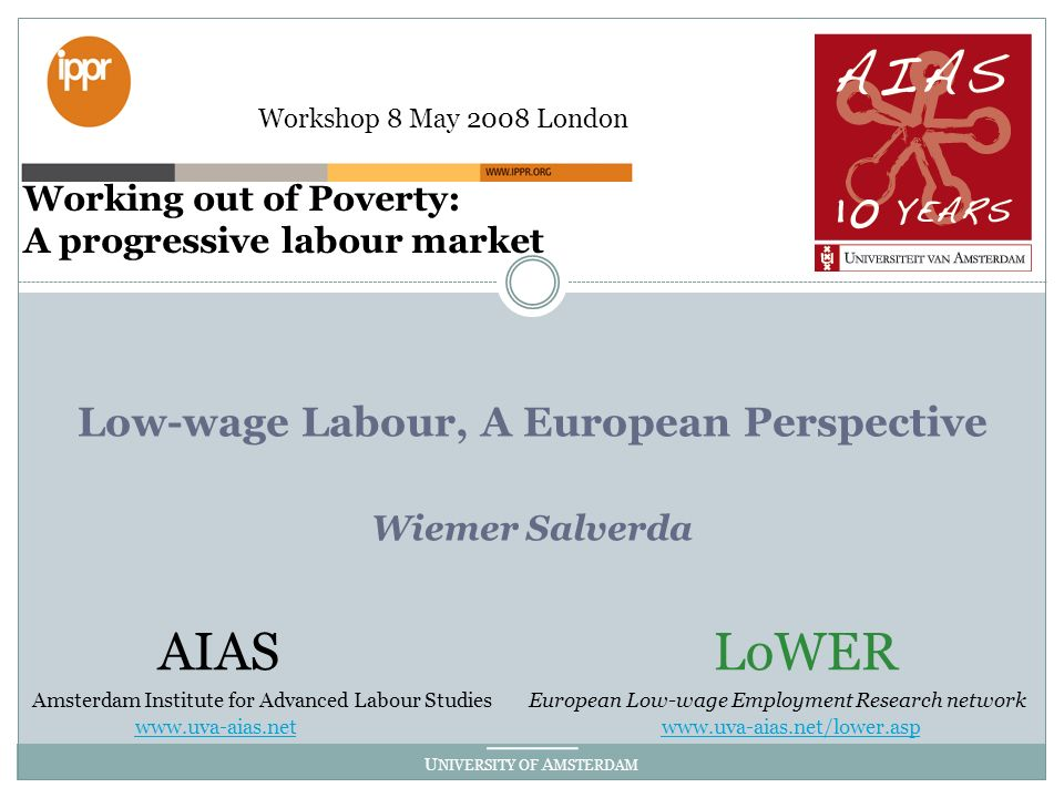 U NIVERSITY OF A MSTERDAM Low-wage Labour, A European Perspective Wiemer Salverda AIAS LoWER Amsterdam Institute for Advanced Labour Studies European Low-wage Employment Research network www.uva-aias.netwww.uva-aias.net www.uva-aias.net/lower.asp Working out of Poverty: A progressive labour market Workshop 8 May 2008 London