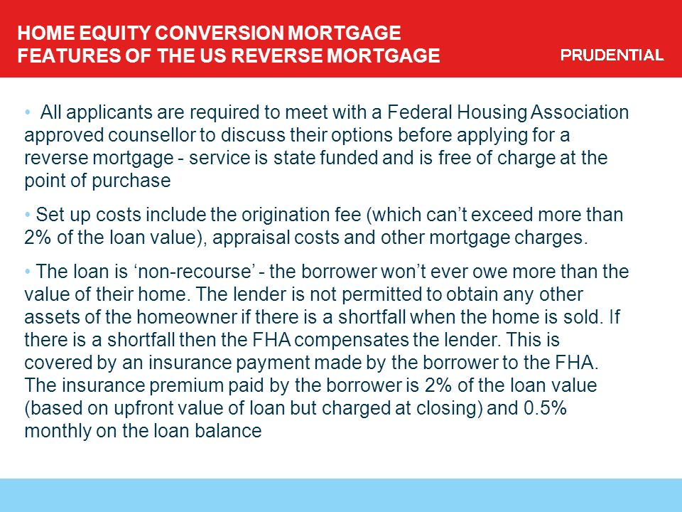 HOME EQUITY CONVERSION MORTGAGE FEATURES OF THE US REVERSE MORTGAGE All applicants are required to meet with a Federal Housing Association approved counsellor to discuss their options before applying for a reverse mortgage - service is state funded and is free of charge at the point of purchase Set up costs include the origination fee (which cant exceed more than 2% of the loan value), appraisal costs and other mortgage charges.