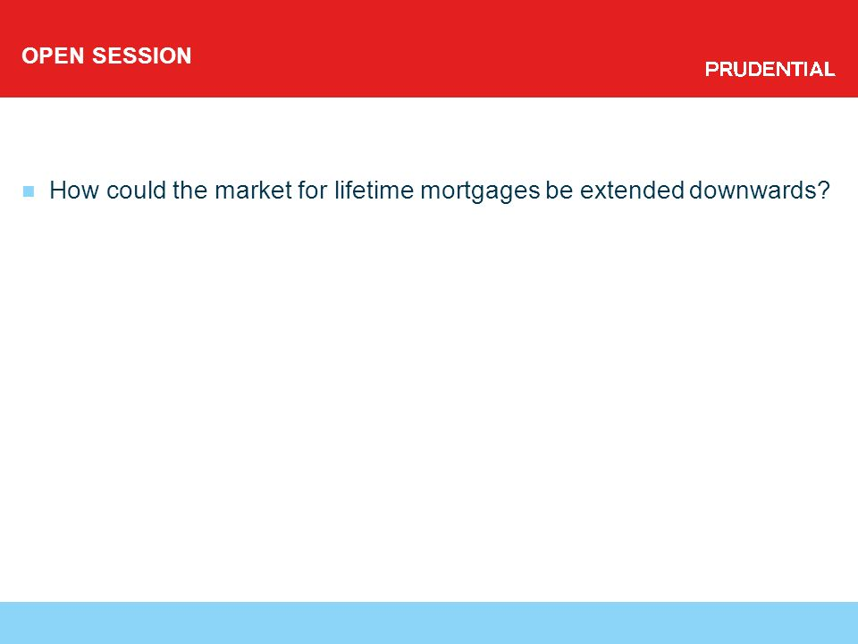 OPEN SESSION How could the market for lifetime mortgages be extended downwards