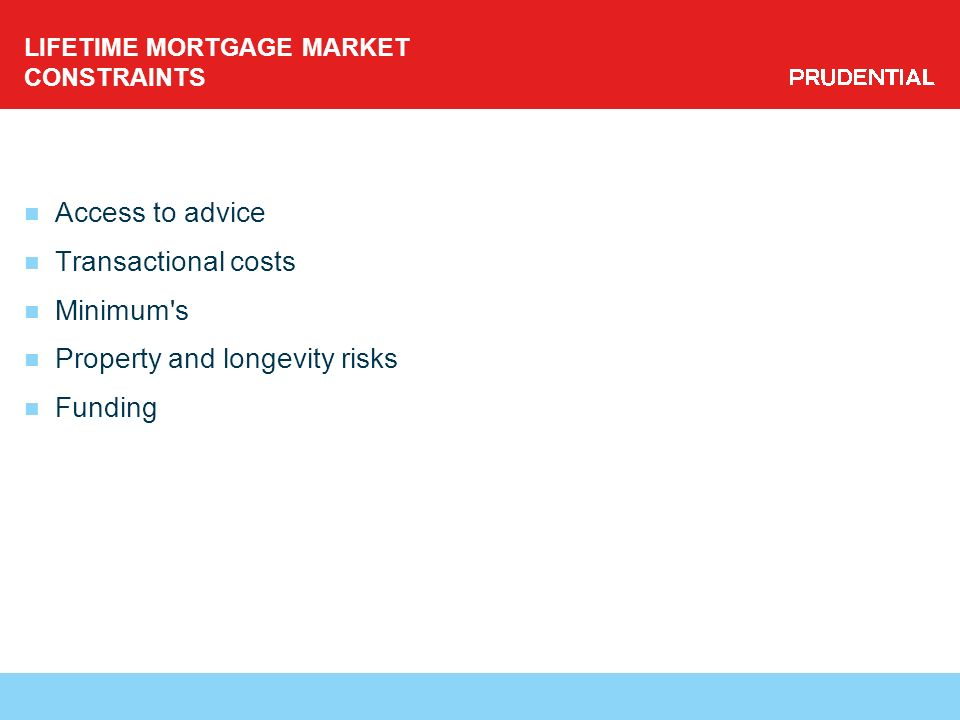LIFETIME MORTGAGE MARKET CONSTRAINTS Access to advice Transactional costs Minimum s Property and longevity risks Funding