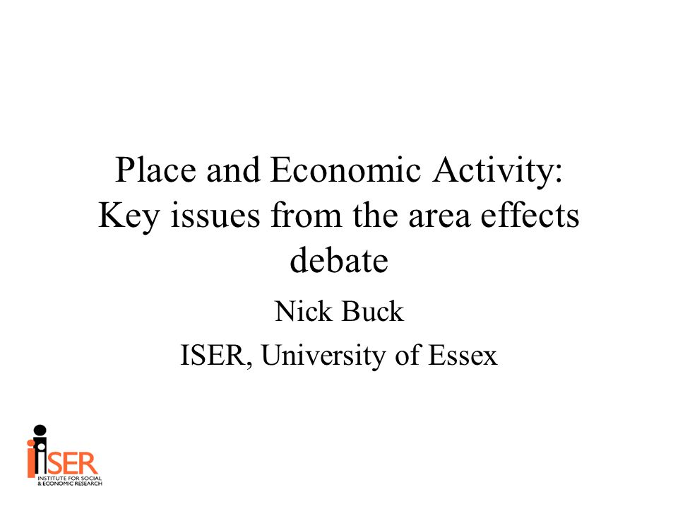 Place and Economic Activity: Key issues from the area effects debate Nick Buck ISER, University of Essex