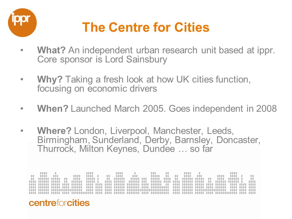 The Centre for Cities What. An independent urban research unit based at ippr.
