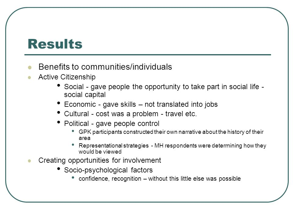 Results Benefits to communities/individuals Active Citizenship Social - gave people the opportunity to take part in social life - social capital Economic - gave skills – not translated into jobs Cultural - cost was a problem - travel etc.