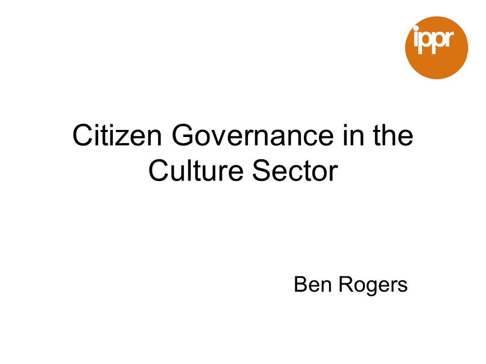 Citizen Governance in the Culture Sector Ben Rogers
