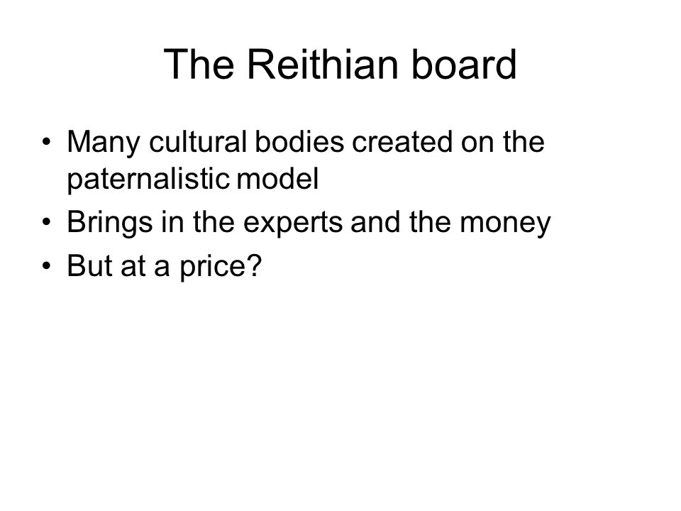 The Reithian board Many cultural bodies created on the paternalistic model Brings in the experts and the money But at a price