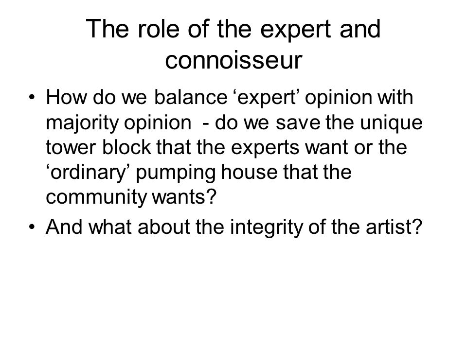 The role of the expert and connoisseur How do we balance expert opinion with majority opinion - do we save the unique tower block that the experts want or the ordinary pumping house that the community wants.