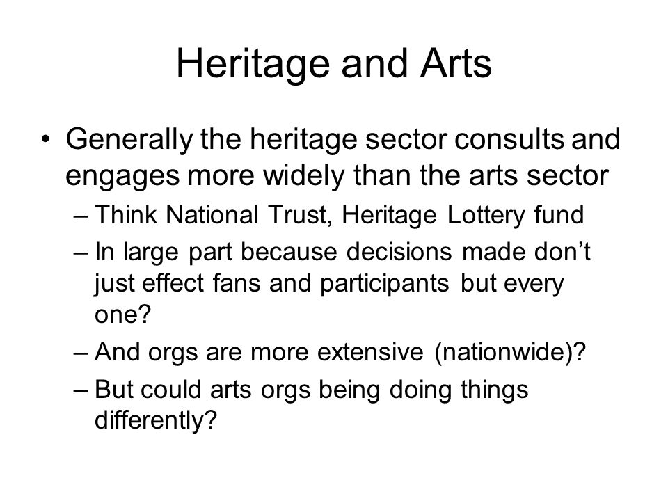 Heritage and Arts Generally the heritage sector consults and engages more widely than the arts sector –Think National Trust, Heritage Lottery fund –In large part because decisions made dont just effect fans and participants but every one.