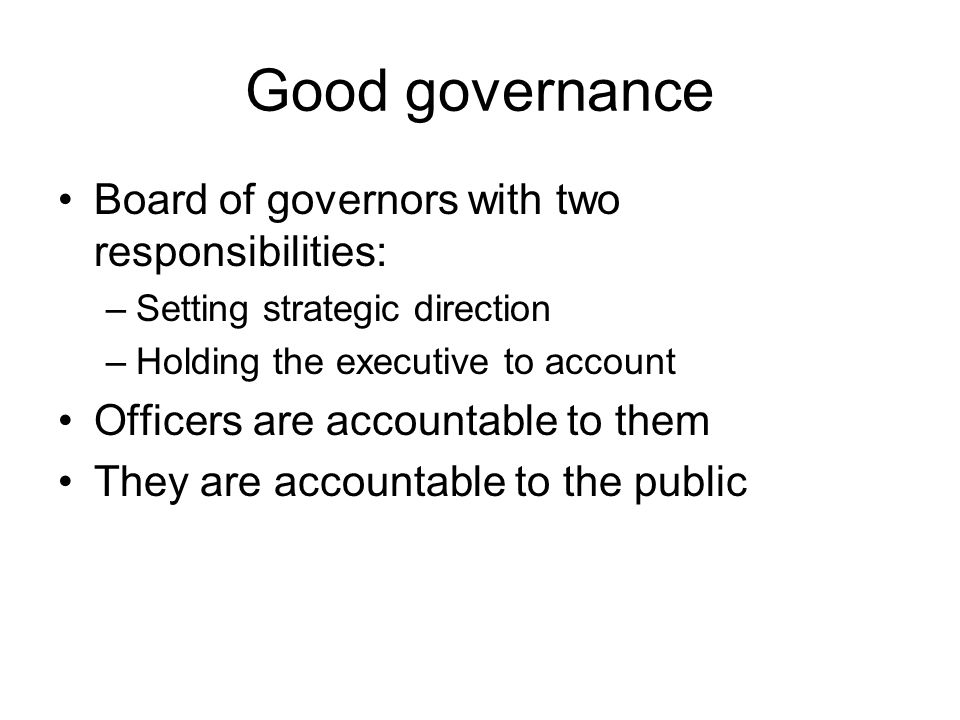 Good governance Board of governors with two responsibilities: –Setting strategic direction –Holding the executive to account Officers are accountable to them They are accountable to the public