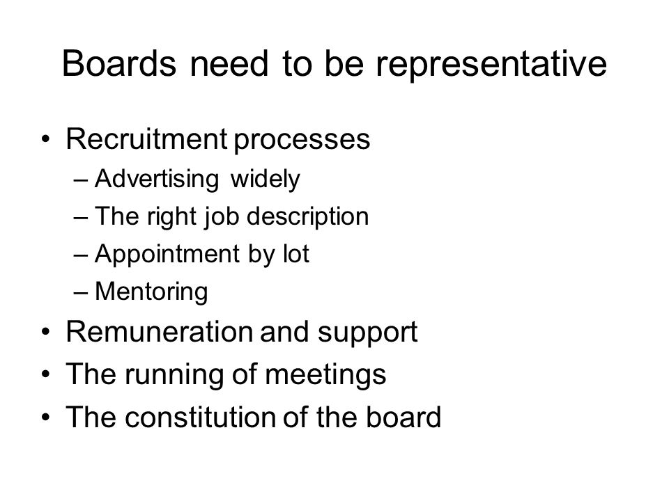 Boards need to be representative Recruitment processes –Advertising widely –The right job description –Appointment by lot –Mentoring Remuneration and support The running of meetings The constitution of the board