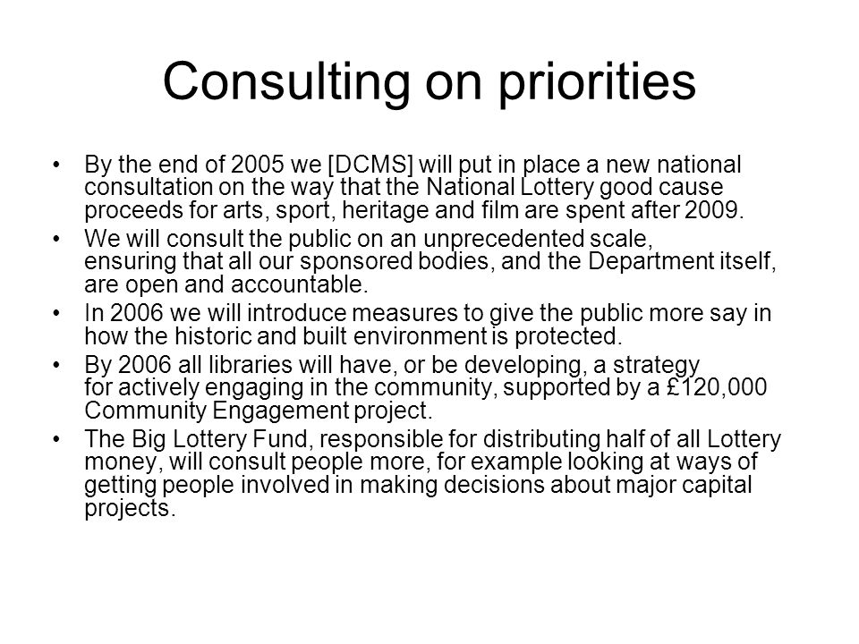 Consulting on priorities By the end of 2005 we [DCMS] will put in place a new national consultation on the way that the National Lottery good cause proceeds for arts, sport, heritage and film are spent after 2009.