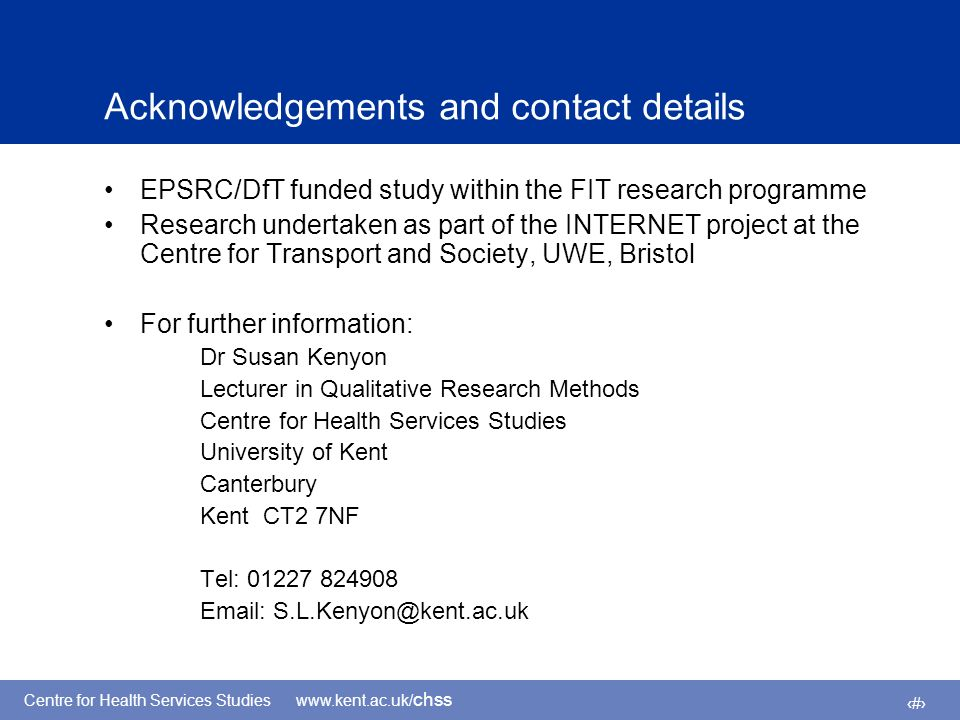 Centre for Health Services Studies www.kent.ac.uk/ chss 14 Acknowledgements and contact details EPSRC/DfT funded study within the FIT research programme Research undertaken as part of the INTERNET project at the Centre for Transport and Society, UWE, Bristol For further information: Dr Susan Kenyon Lecturer in Qualitative Research Methods Centre for Health Services Studies University of Kent Canterbury Kent CT2 7NF Tel: 01227 824908 Email: S.L.Kenyon@kent.ac.uk