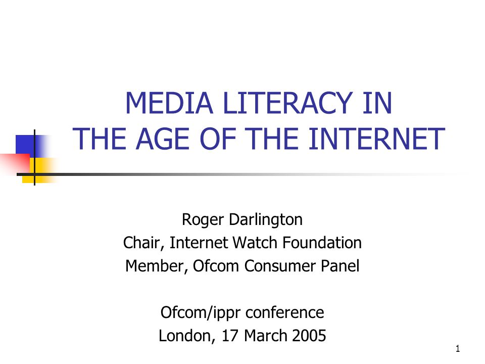 1 MEDIA LITERACY IN THE AGE OF THE INTERNET Roger Darlington Chair, Internet Watch Foundation Member, Ofcom Consumer Panel Ofcom/ippr conference London, 17 March 2005