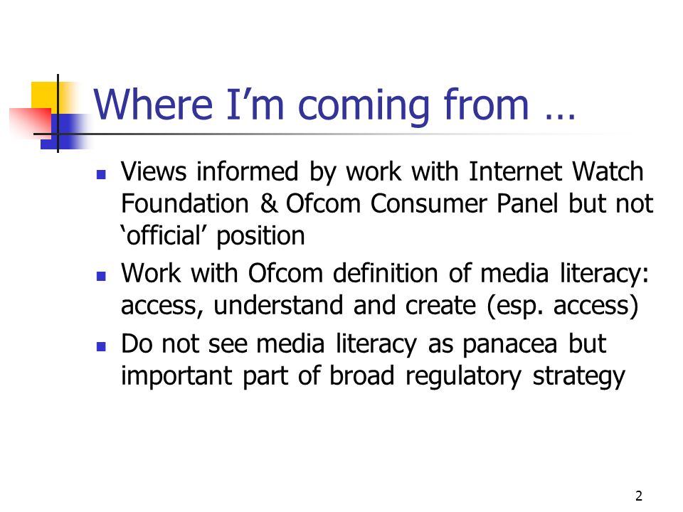 2 Where Im coming from … Views informed by work with Internet Watch Foundation & Ofcom Consumer Panel but not official position Work with Ofcom definition of media literacy: access, understand and create (esp.