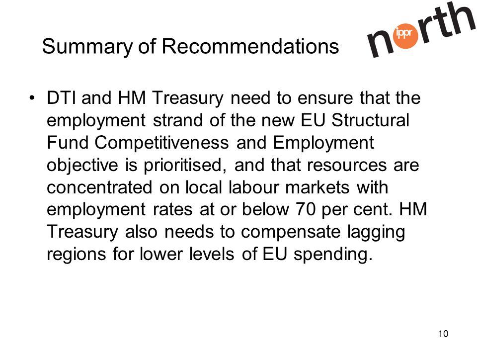 10 Summary of Recommendations DTI and HM Treasury need to ensure that the employment strand of the new EU Structural Fund Competitiveness and Employment objective is prioritised, and that resources are concentrated on local labour markets with employment rates at or below 70 per cent.