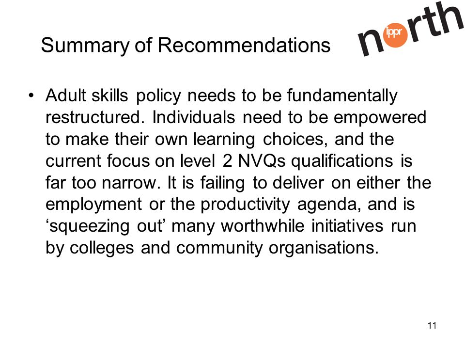 11 Summary of Recommendations Adult skills policy needs to be fundamentally restructured.