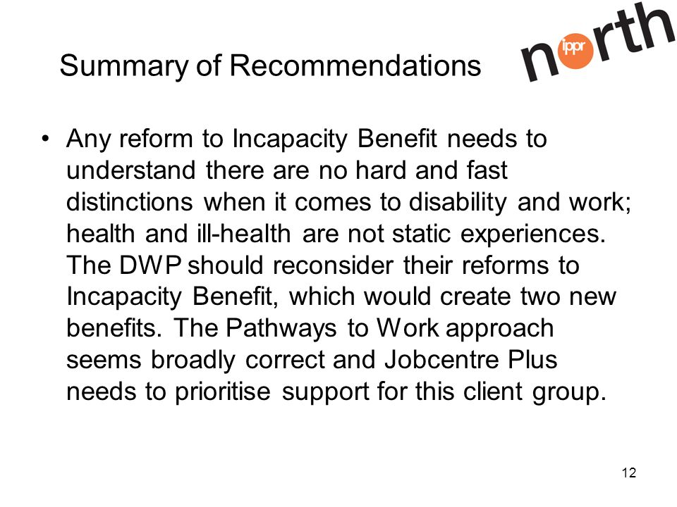 12 Summary of Recommendations Any reform to Incapacity Benefit needs to understand there are no hard and fast distinctions when it comes to disability and work; health and ill-health are not static experiences.
