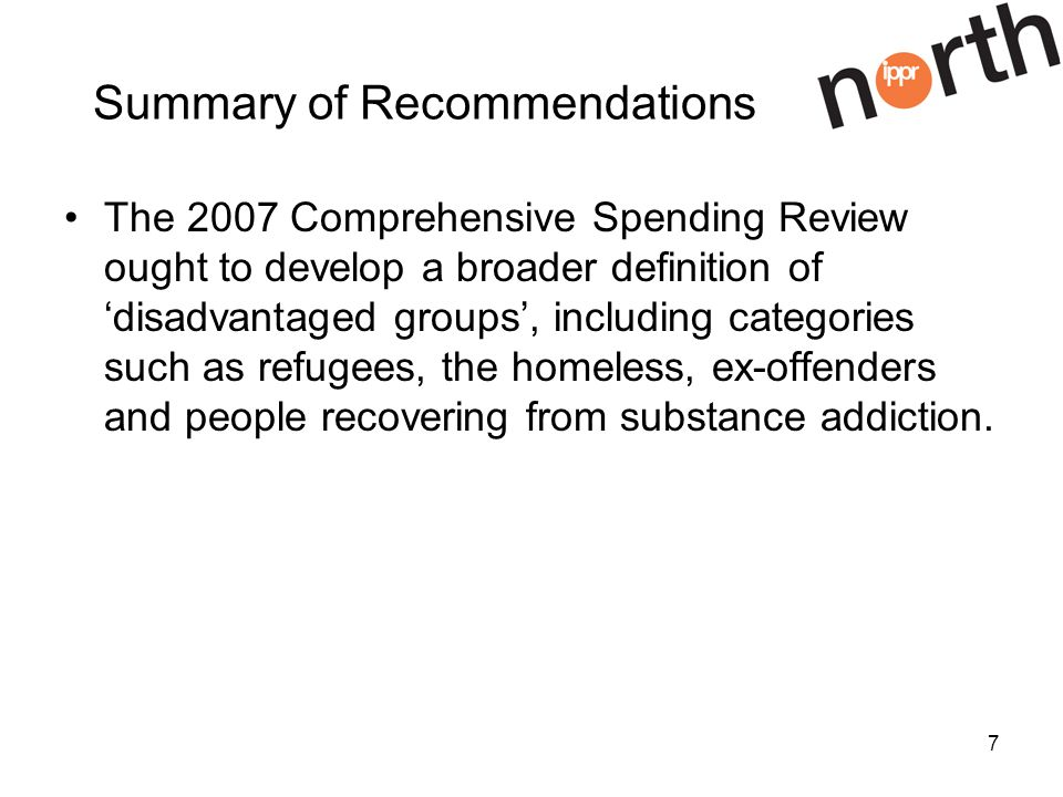 7 Summary of Recommendations The 2007 Comprehensive Spending Review ought to develop a broader definition of disadvantaged groups, including categories such as refugees, the homeless, ex-offenders and people recovering from substance addiction.