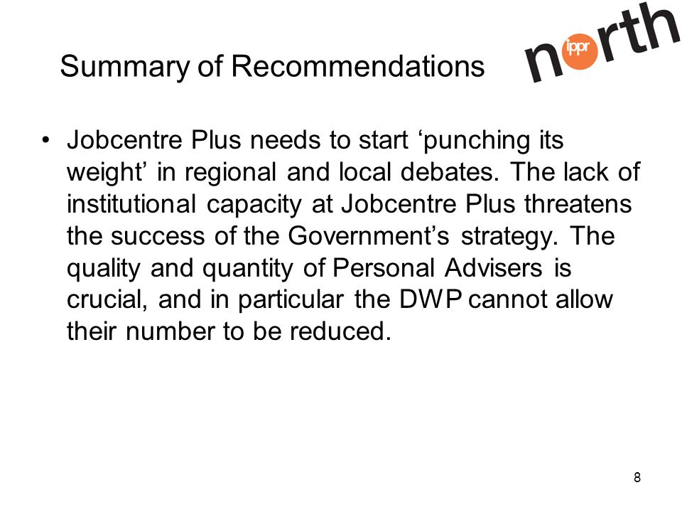 8 Summary of Recommendations Jobcentre Plus needs to start punching its weight in regional and local debates.