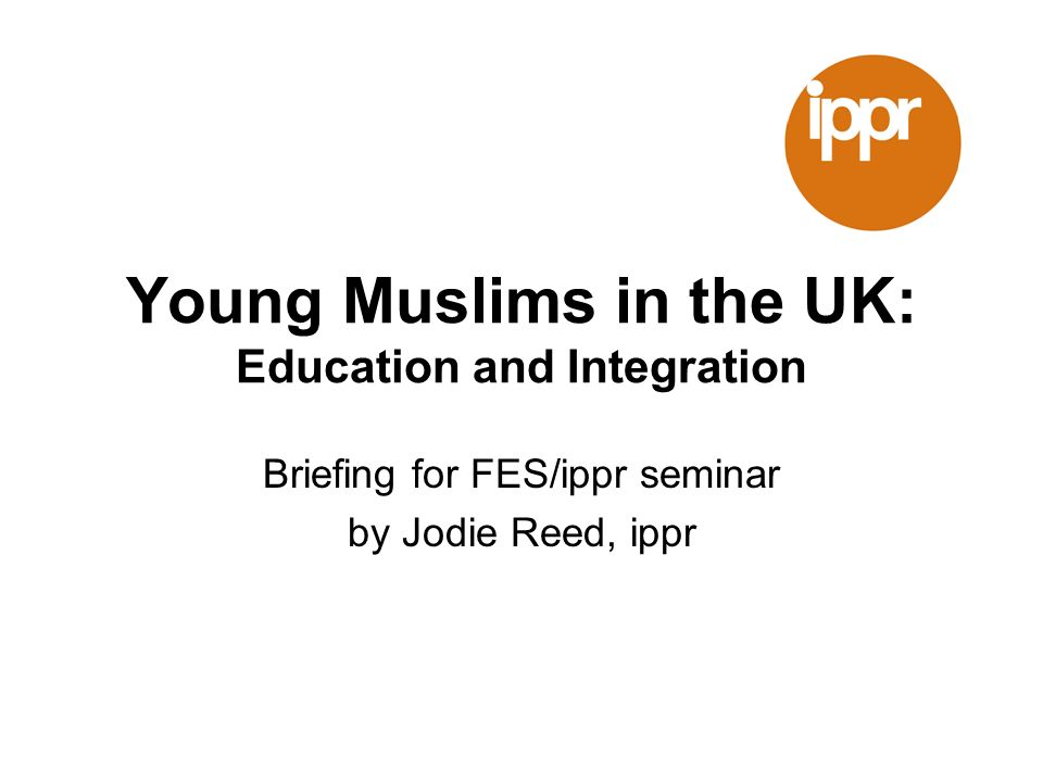 Young Muslims in the UK: Education and Integration Briefing for FES/ippr seminar by Jodie Reed, ippr