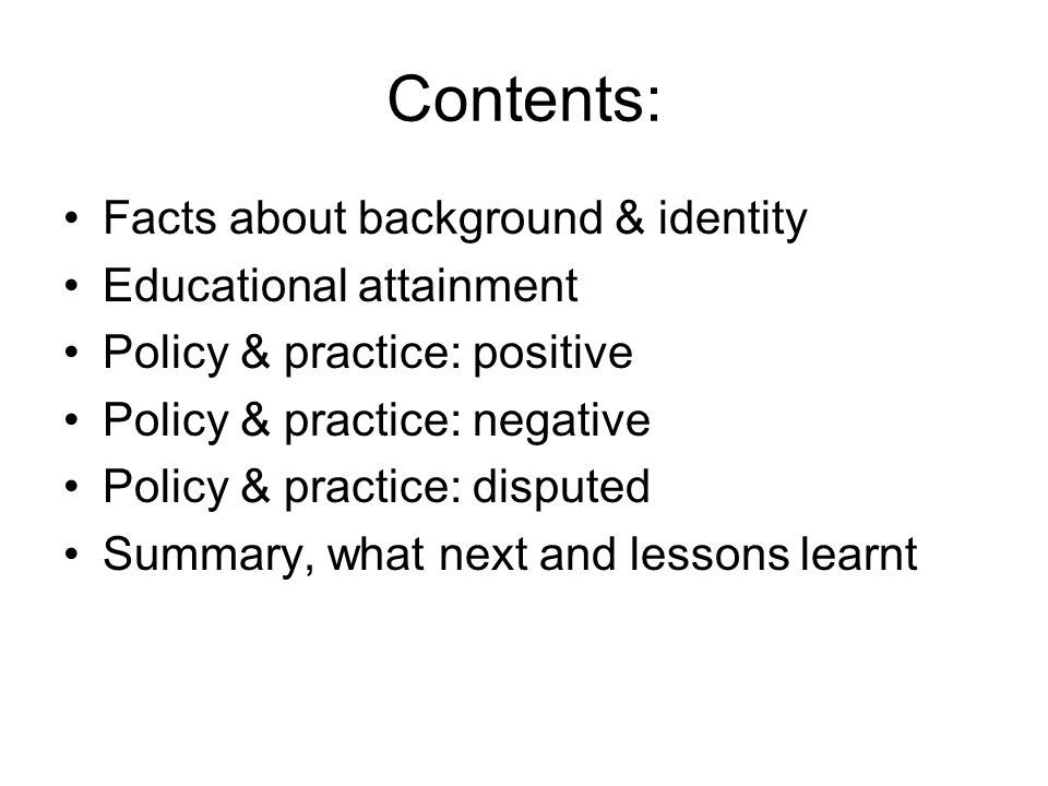 Contents: Facts about background & identity Educational attainment Policy & practice: positive Policy & practice: negative Policy & practice: disputed