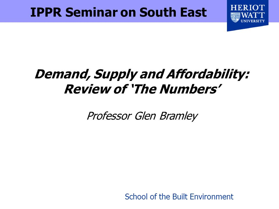 School of the Built Environment Demand, Supply and Affordability: Review of The Numbers Professor Glen Bramley IPPR Seminar on South East