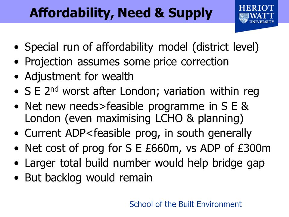 Affordability, Need & Supply Special run of affordability model (district level) Projection assumes some price correction Adjustment for wealth S E 2 nd worst after London; variation within reg Net new needs>feasible programme in S E & London (even maximising LCHO & planning) Current ADP<feasible prog, in south generally Net cost of prog for S E £660m, vs ADP of £300m Larger total build number would help bridge gap But backlog would remain