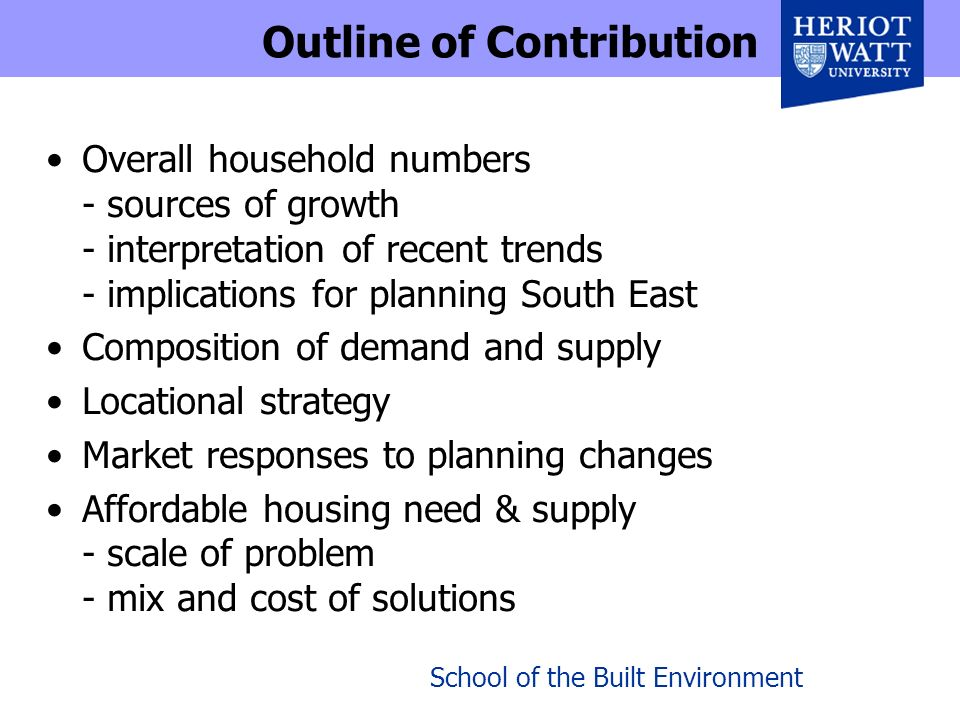 School of the Built Environment Outline of Contribution Overall household numbers - sources of growth - interpretation of recent trends - implications for planning South East Composition of demand and supply Locational strategy Market responses to planning changes Affordable housing need & supply - scale of problem - mix and cost of solutions